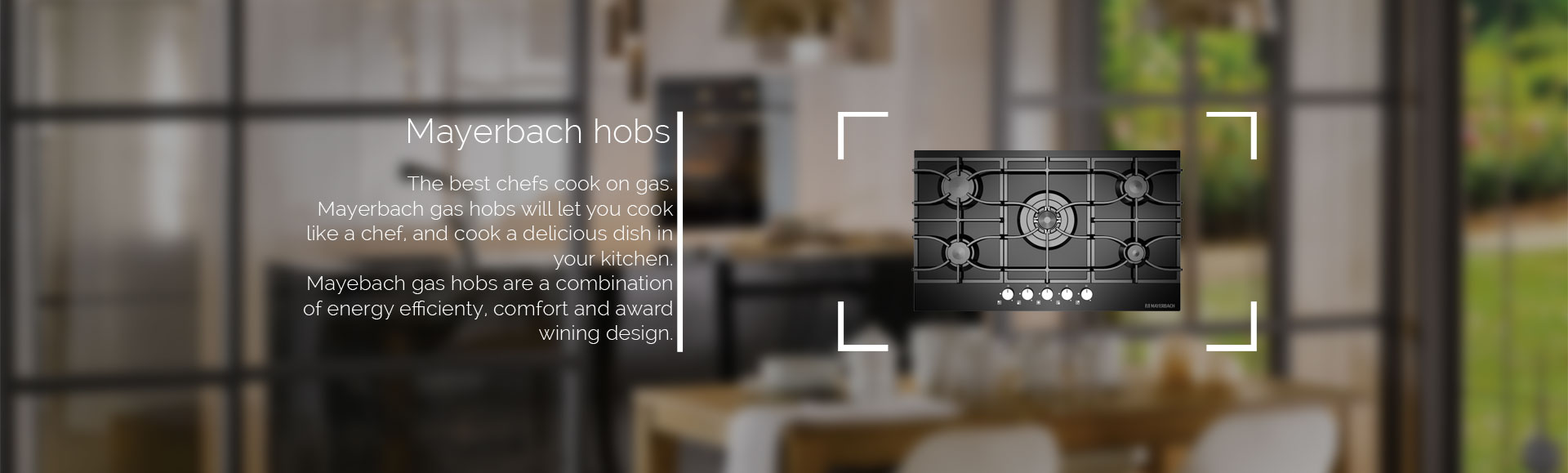 The best chefs cook on gas. Mayerbach gas hobs will let you cook like a chef, and cook a delicious dish in your kitchen. Mayebach gas hobs are a combination of energy efficienty, comfort and award wining design.
